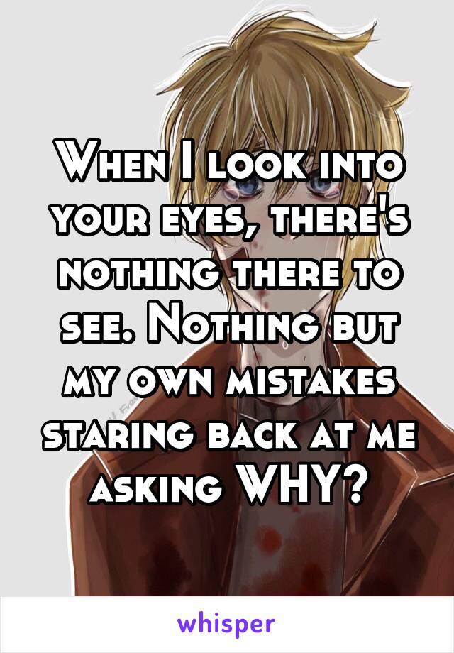 When I look into your eyes, there's nothing there to see. Nothing but my own mistakes staring back at me asking WHY?