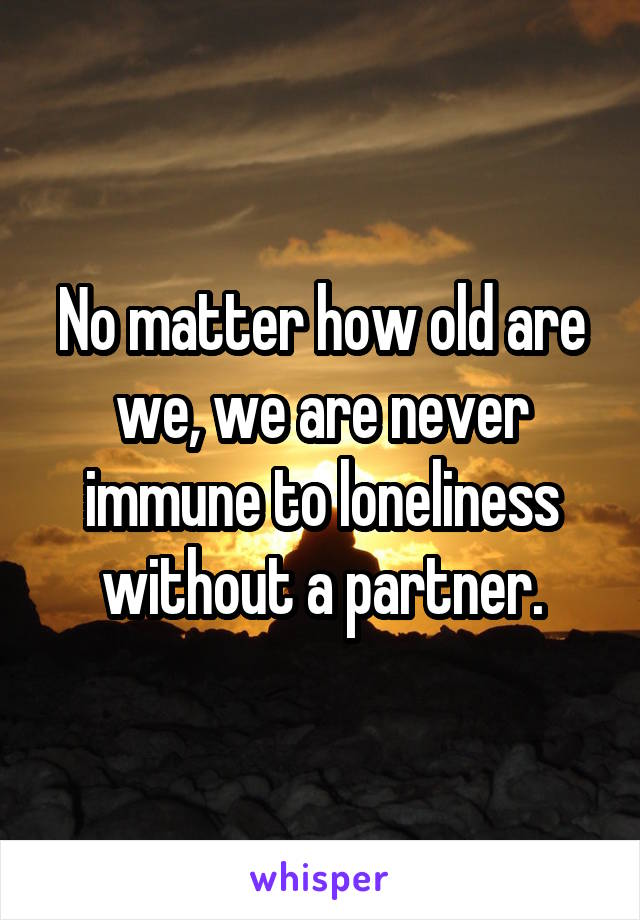 No matter how old are we, we are never immune to loneliness without a partner.
