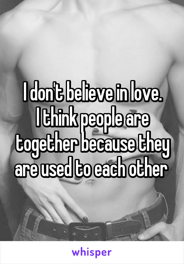 I don't believe in love. I think people are together because they are used to each other