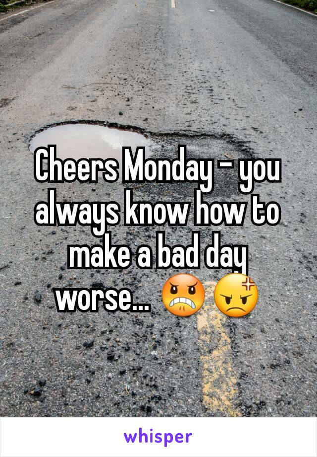 Cheers Monday - you always know how to make a bad day worse... 😠😡