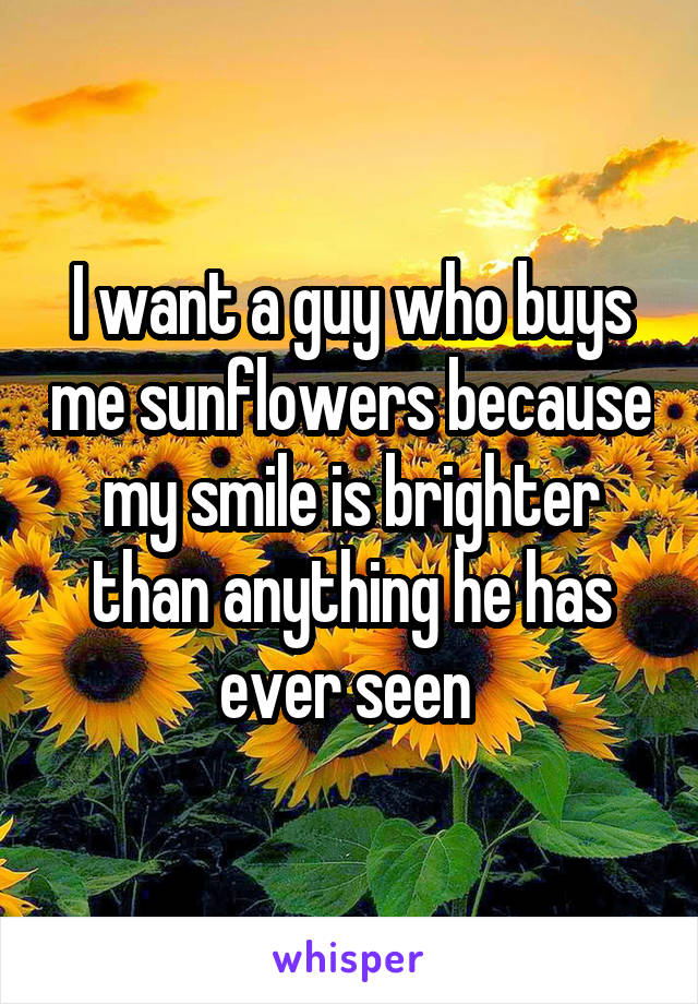 I want a guy who buys me sunflowers because my smile is brighter than anything he has ever seen