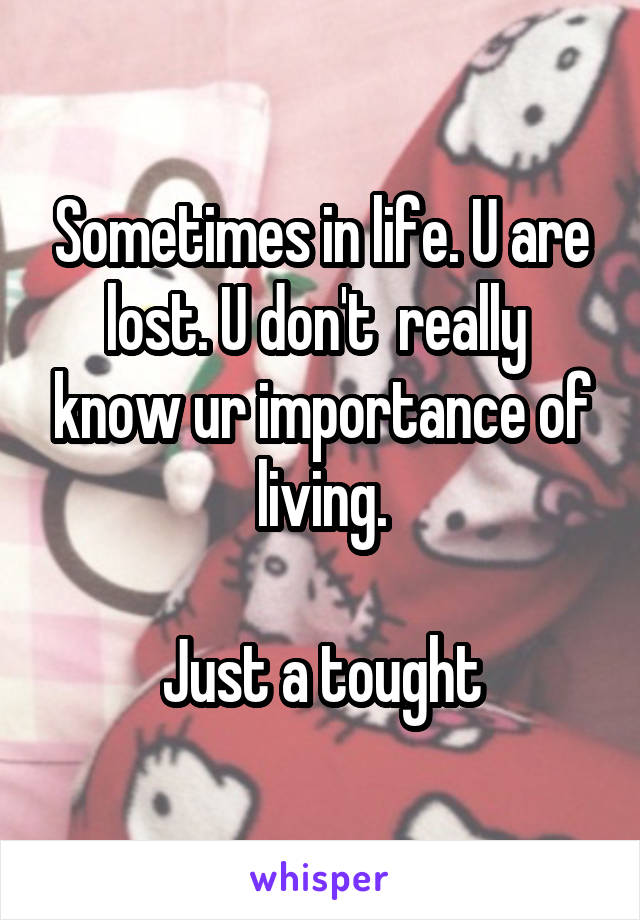 Sometimes in life. U are lost. U don't  really  know ur importance of living.  Just a tought
