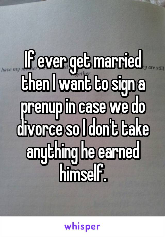 If ever get married then I want to sign a prenup in case we do divorce so I don't take anything he earned himself.