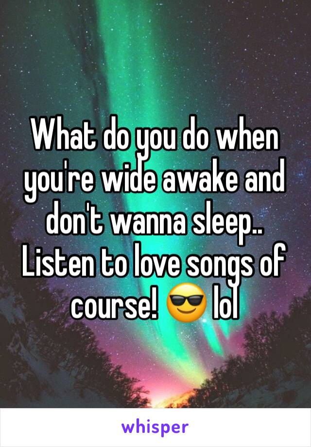 What do you do when you're wide awake and don't wanna sleep.. Listen to love songs of course! 😎 lol
