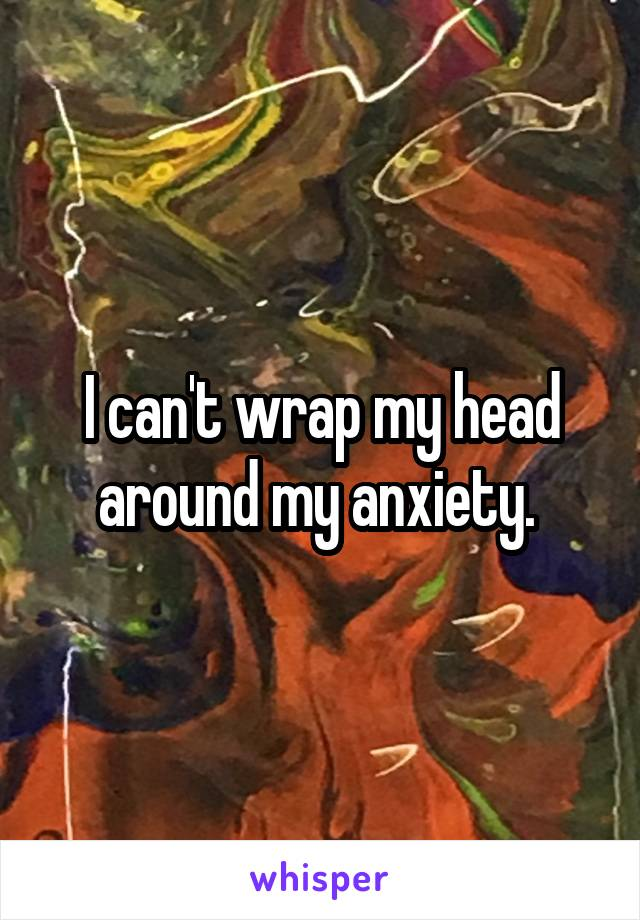 I can't wrap my head around my anxiety.