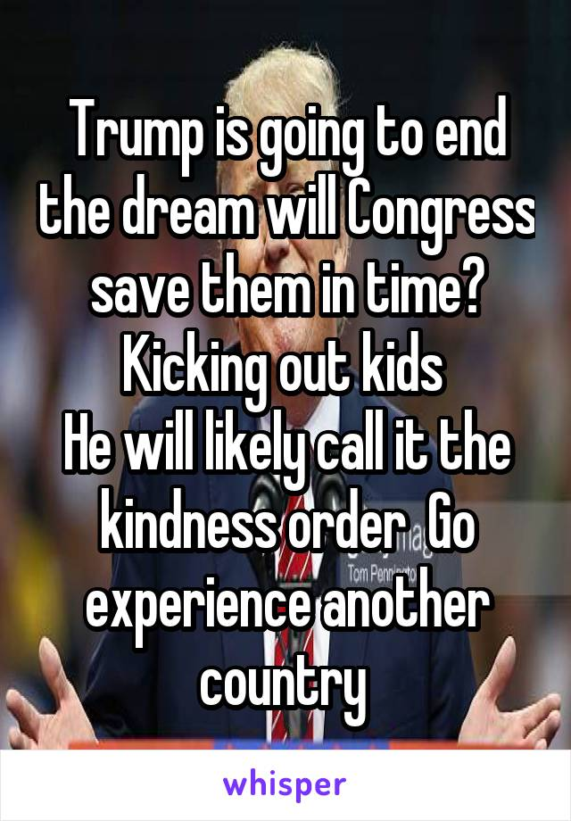 Trump is going to end the dream will Congress save them in time? Kicking out kids  He will likely call it the kindness order  Go experience another country
