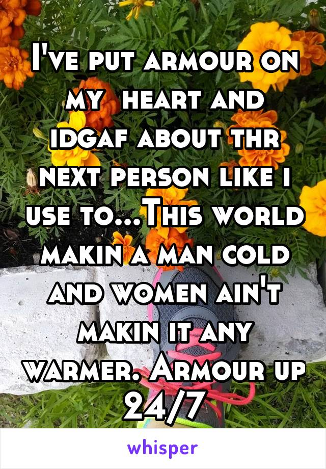 I've put armour on my  heart and idgaf about thr next person like i use to...This world makin a man cold and women ain't makin it any warmer. Armour up 24/7