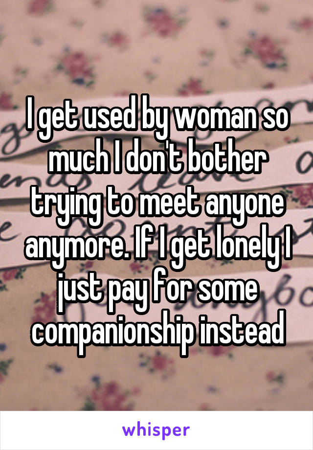 I get used by woman so much I don't bother trying to meet anyone anymore. If I get lonely I just pay for some companionship instead