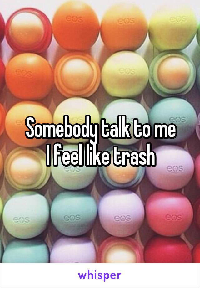 Somebody talk to me I feel like trash