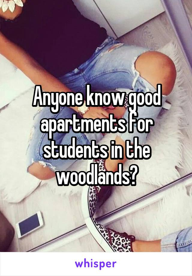 Anyone know good apartments for students in the woodlands?