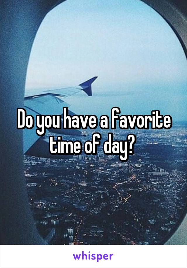 Do you have a favorite time of day?
