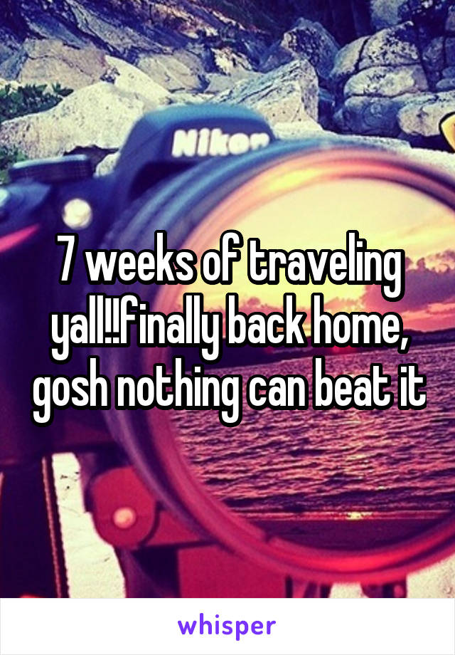7 weeks of traveling yall!!finally back home, gosh nothing can beat it