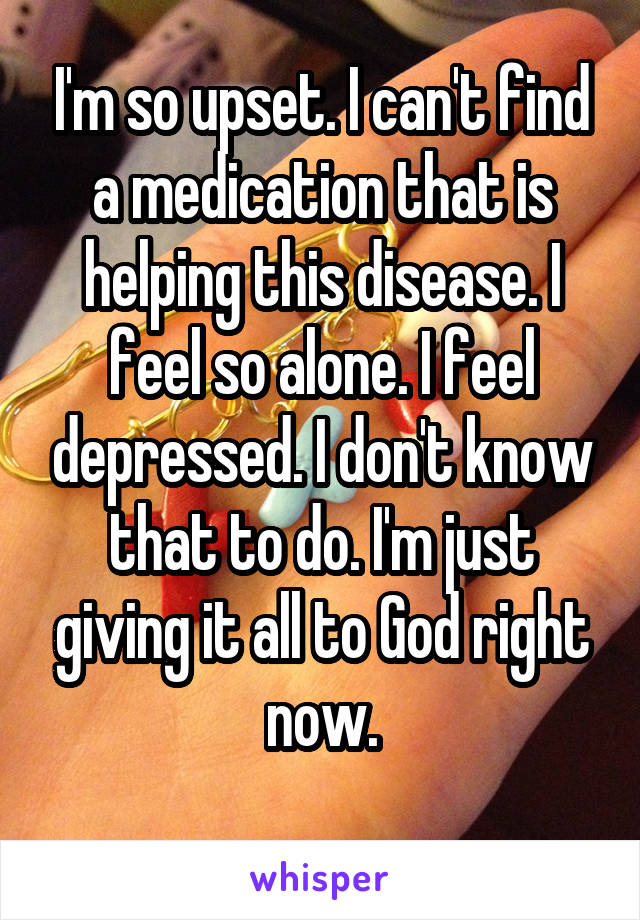 I'm so upset. I can't find a medication that is helping this disease. I feel so alone. I feel depressed. I don't know that to do. I'm just giving it all to God right now.