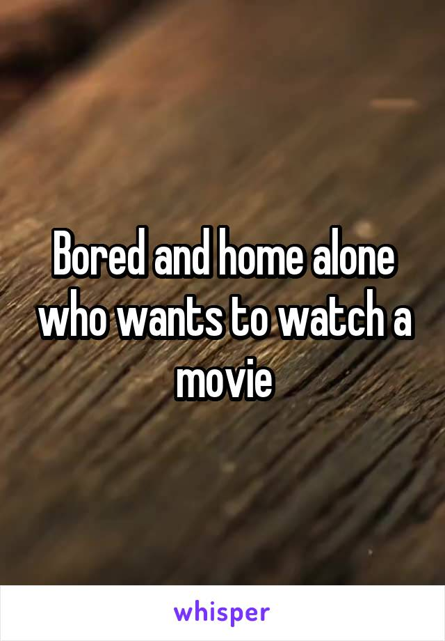Bored and home alone who wants to watch a movie