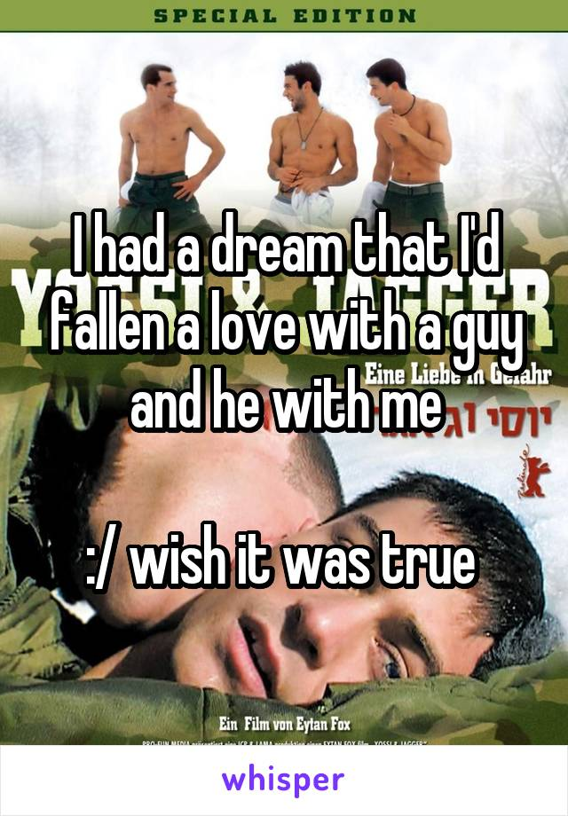 I had a dream that I'd fallen a love with a guy and he with me  :/ wish it was true