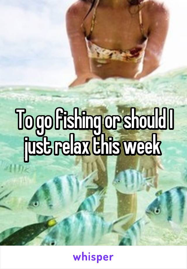 To go fishing or should I just relax this week