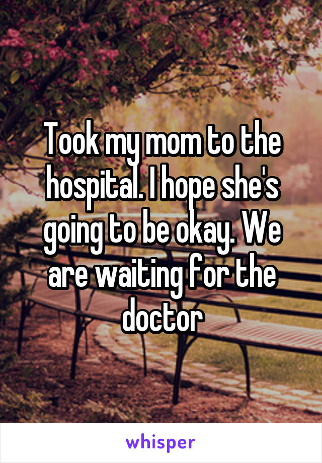 Took my mom to the hospital. I hope she's going to be okay. We are waiting for the doctor