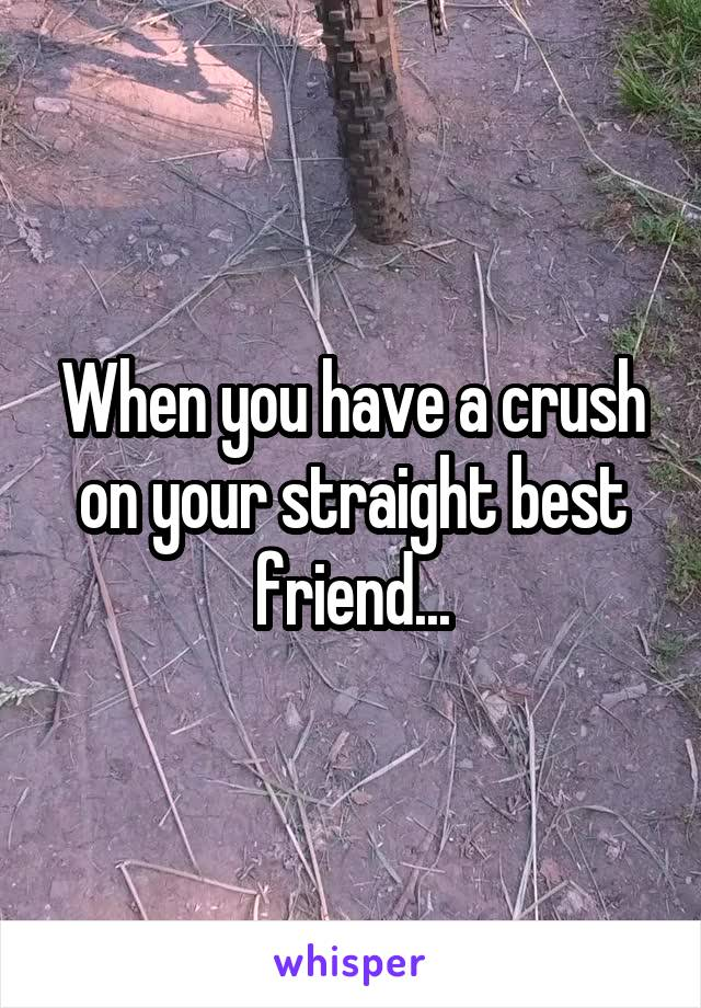 When you have a crush on your straight best friend...