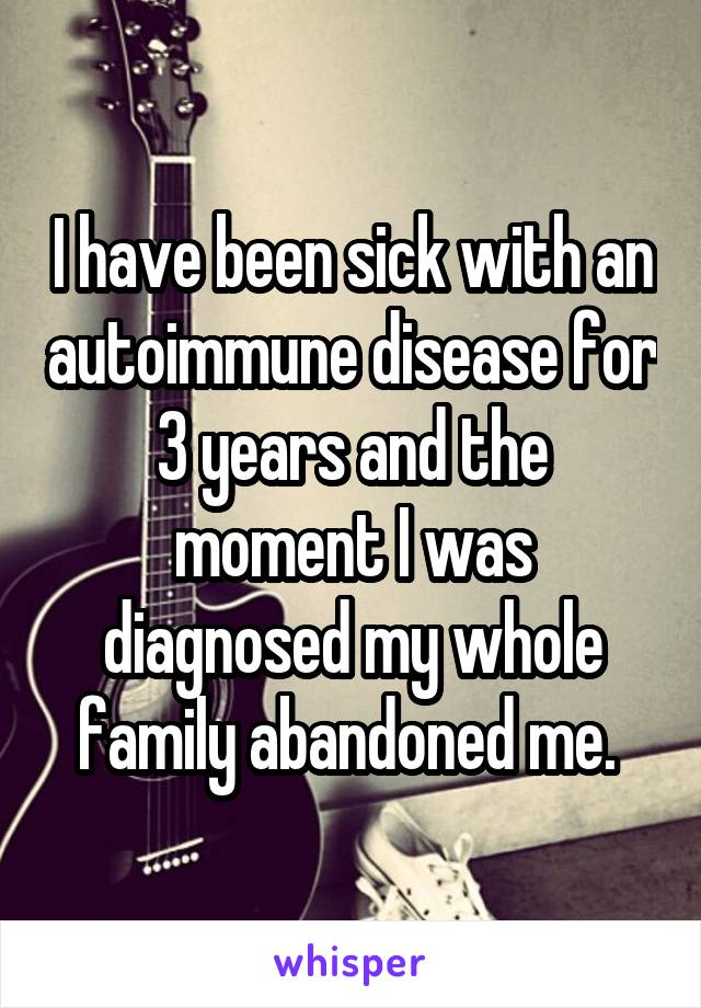 I have been sick with an autoimmune disease for 3 years and the moment I was diagnosed my whole family abandoned me.