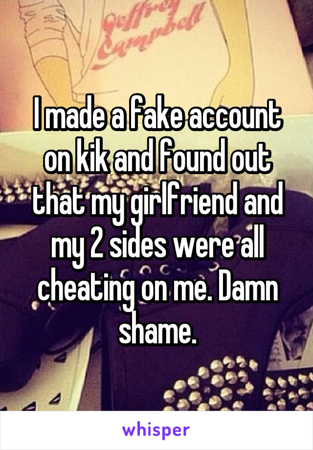 I made a fake account on kik and found out that my girlfriend and my 2 sides were all cheating on me. Damn shame.