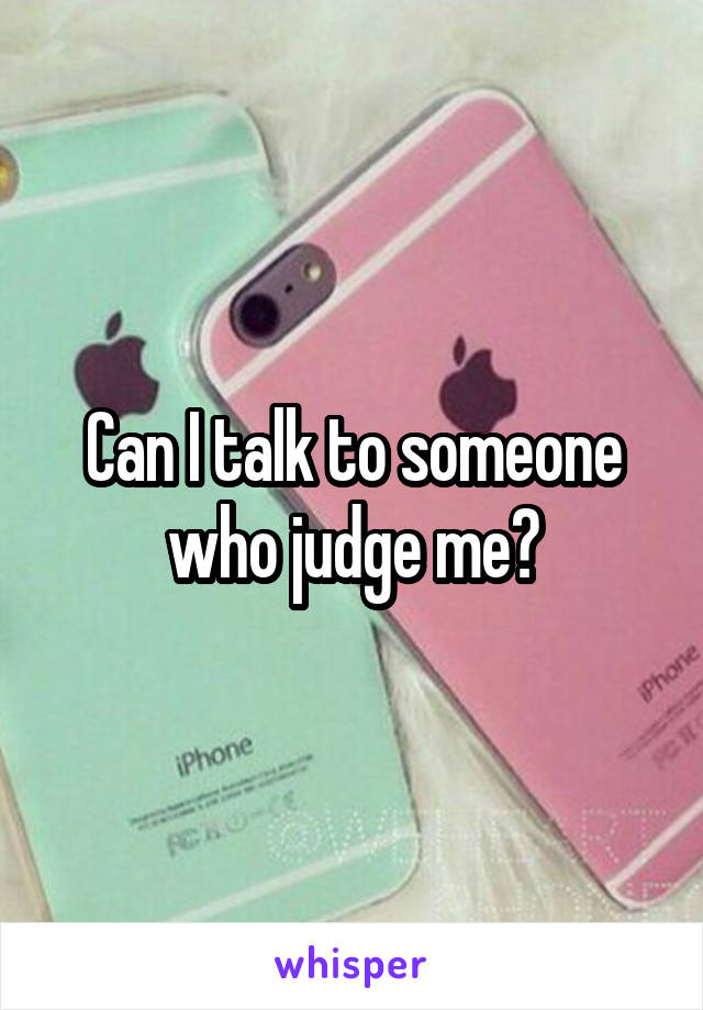 Can I talk to someone who judge me?