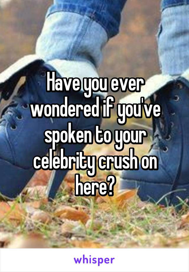 Have you ever wondered if you've spoken to your celebrity crush on here?