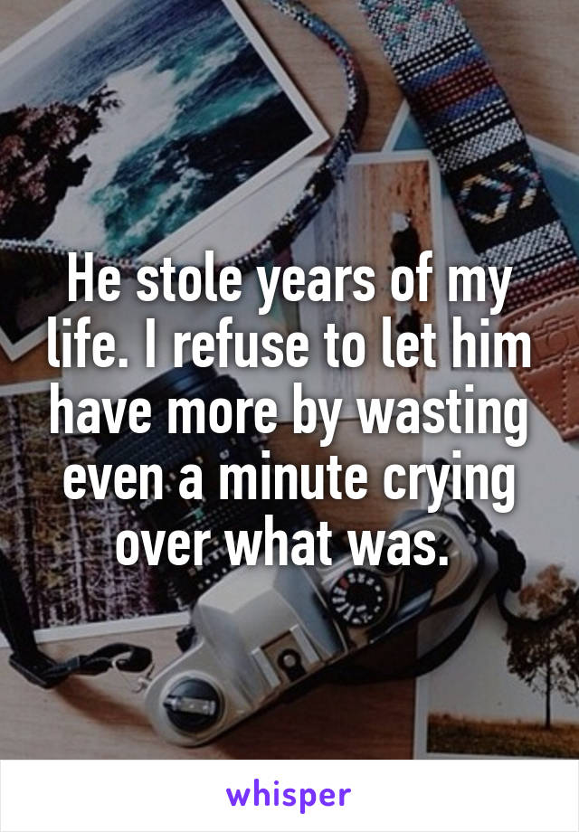 He stole years of my life. I refuse to let him have more by wasting even a minute crying over what was.