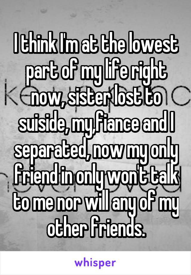 I think I'm at the lowest part of my life right now, sister lost to suiside, my,fiance and I separated, now my only friend in only won't talk to me nor will any of my other friends.