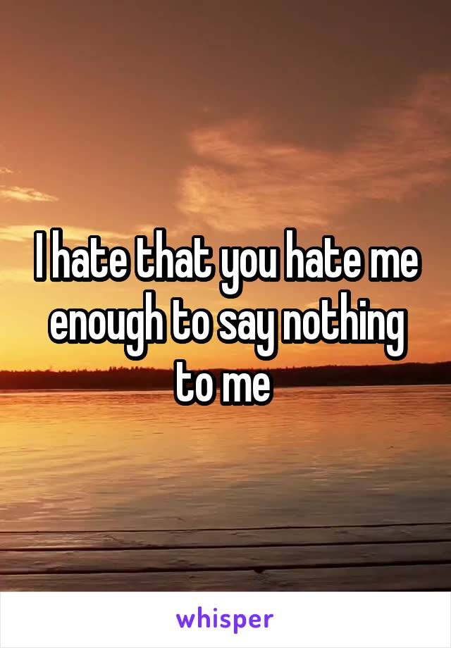 I hate that you hate me enough to say nothing to me