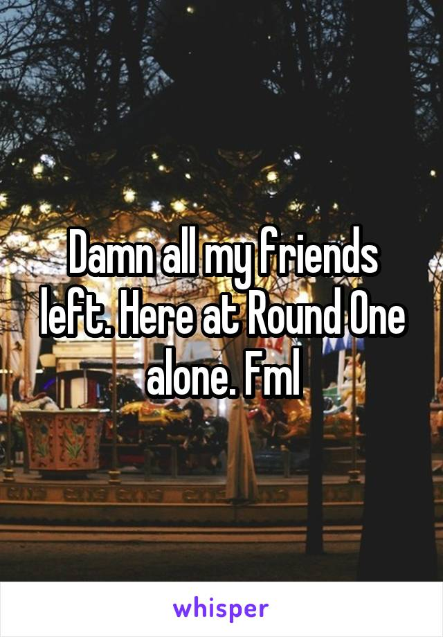 Damn all my friends left. Here at Round One alone. Fml