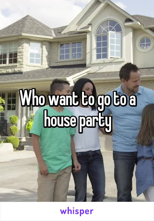 Who want to go to a house party