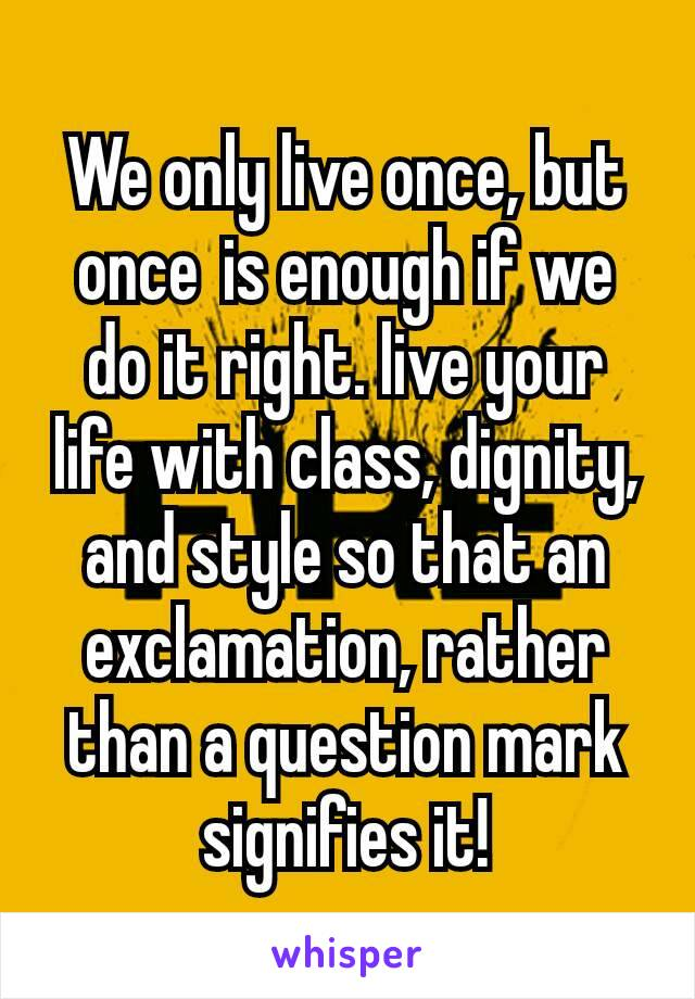 We only live once, but onceis enough if we do it right. live your life with class, dignity, and style so that an exclamation, rather than a question mark signifies it!