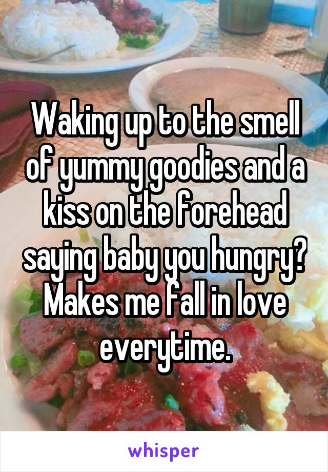 Waking up to the smell of yummy goodies and a kiss on the forehead saying baby you hungry? Makes me fall in love everytime.