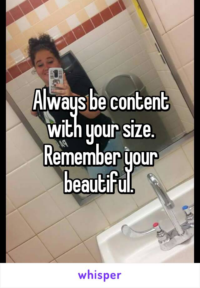 Always be content with your size. Remember your beautiful.