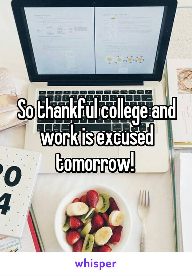 So thankful college and work is excused tomorrow!
