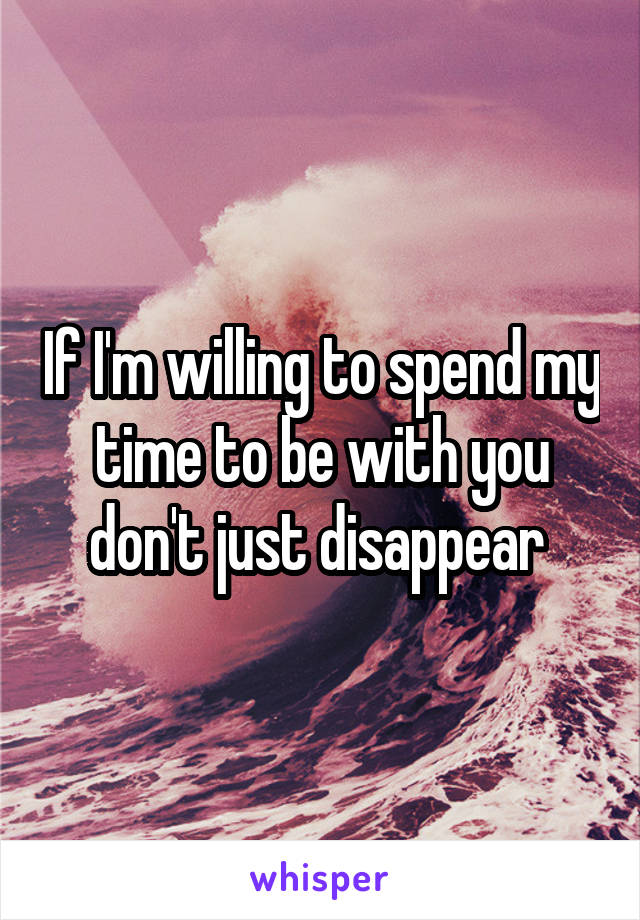 If I'm willing to spend my time to be with you don't just disappear