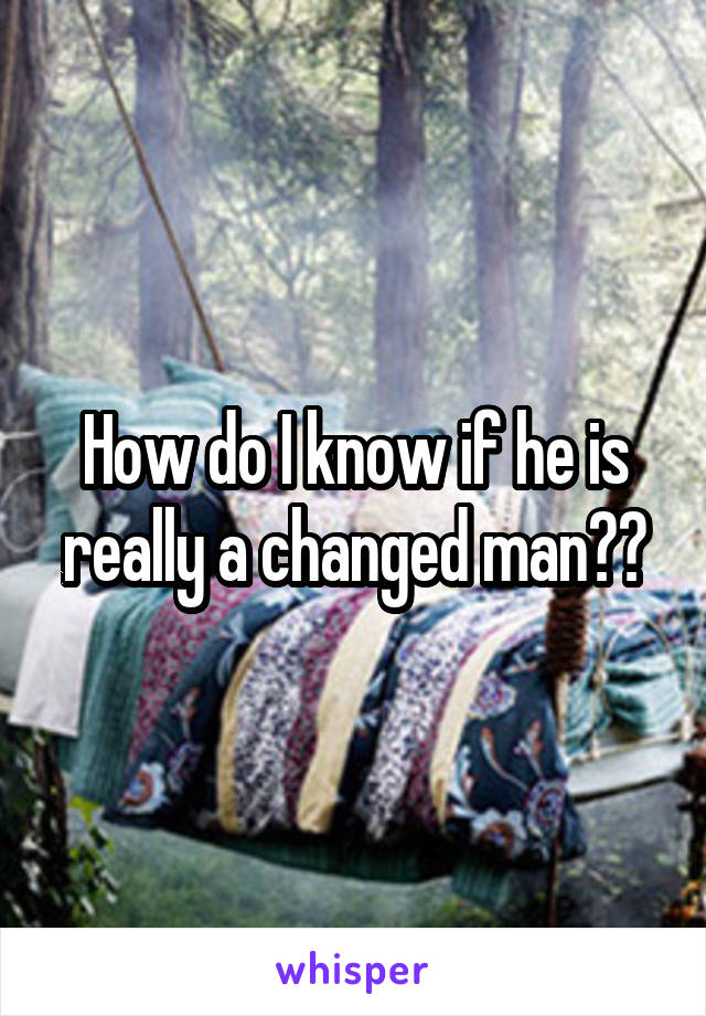 How do I know if he is really a changed man??