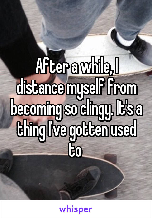After a while, I distance myself from becoming so clingy. It's a thing I've gotten used to