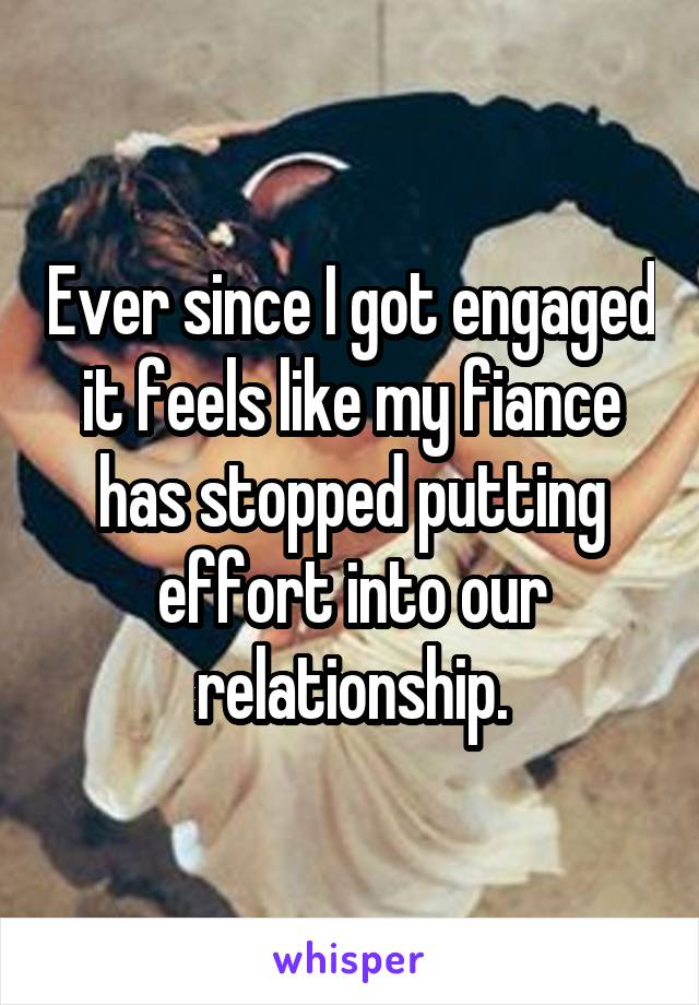 Ever since I got engaged it feels like my fiance has stopped putting effort into our relationship.