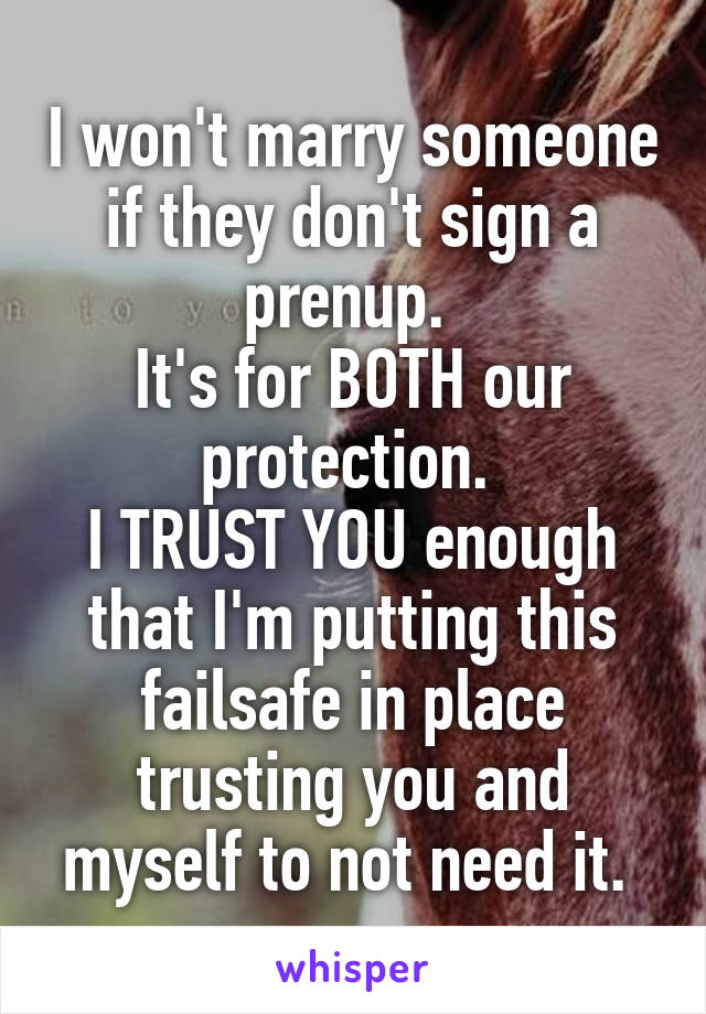 I won't marry someone if they don't sign a prenup.  It's for BOTH our protection.  I TRUST YOU enough that I'm putting this failsafe in place trusting you and myself to not need it.