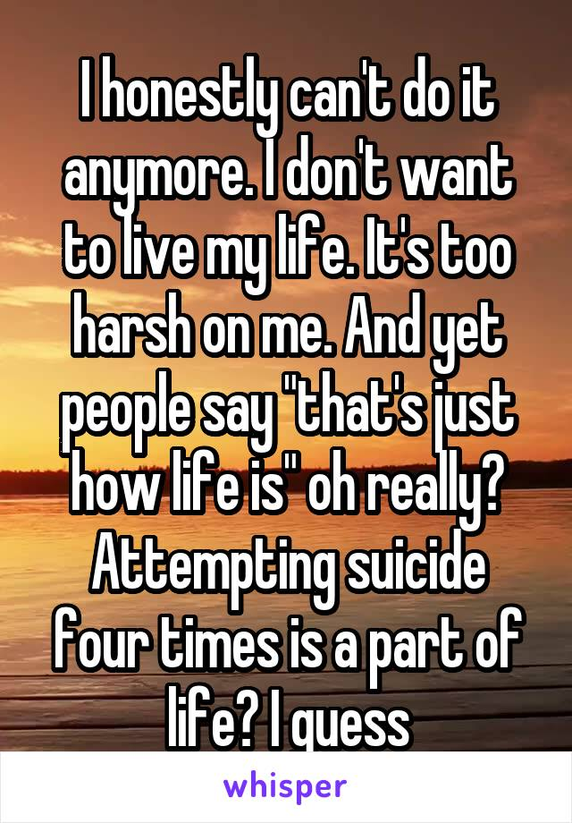"I honestly can't do it anymore. I don't want to live my life. It's too harsh on me. And yet people say ""that's just how life is"" oh really? Attempting suicide four times is a part of life? I guess"