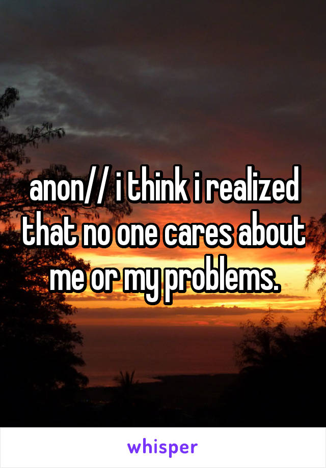 anon// i think i realized that no one cares about me or my problems.