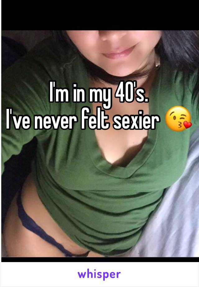 I'm in my 40's. I've never felt sexier 😘