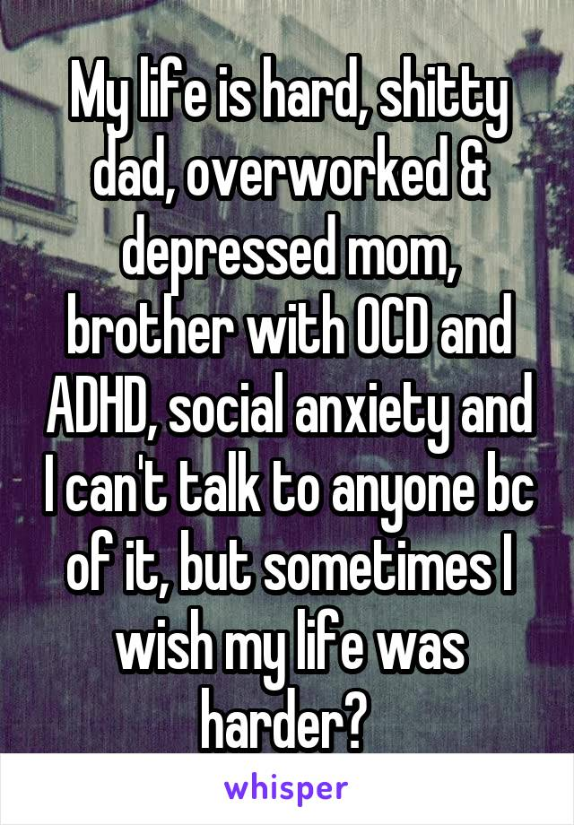My life is hard, shitty dad, overworked & depressed mom, brother with OCD and ADHD, social anxiety and I can't talk to anyone bc of it, but sometimes I wish my life was harder?