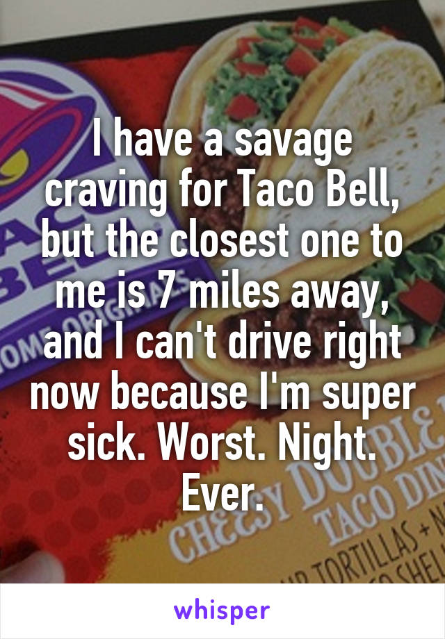 I have a savage craving for Taco Bell, but the closest one to me is 7 miles away, and I can't drive right now because I'm super sick. Worst. Night. Ever.