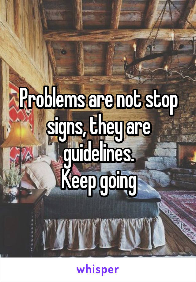 Problems are not stop signs, they are guidelines. Keep going