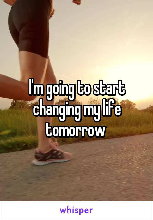 I'm going to start changing my life tomorrow