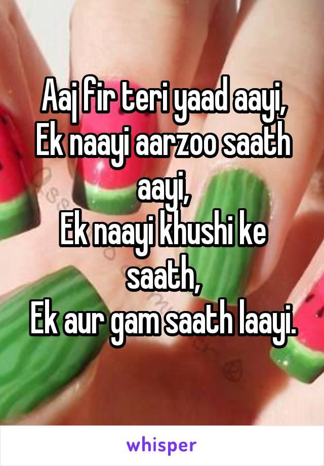 Aaj fir teri yaad aayi, Ek naayi aarzoo saath aayi, Ek naayi khushi ke saath, Ek aur gam saath laayi.