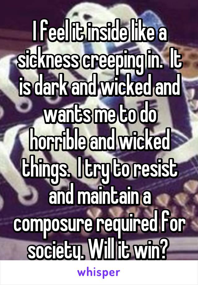 I feel it inside like a sickness creeping in.  It is dark and wicked and wants me to do horrible and wicked things.  I try to resist and maintain a composure required for society. Will it win?