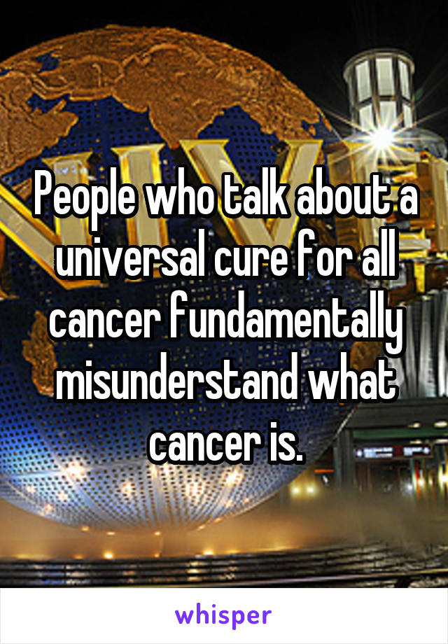 People who talk about a universal cure for all cancer fundamentally misunderstand what cancer is.